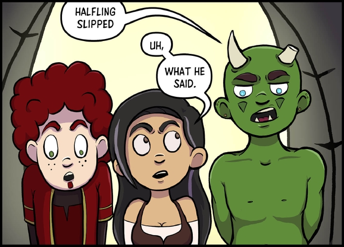 """Panel 6: At the lighthouse's entrance from the balcony, another figure \[Thog] joins Horbin and Veronica. Thog is a green skinned half-orc male, with dark brown busy eyebrows, the only hair visible on his face, and is otherwise clean shaven and bald. He has two horns protruding from his skull, the right horn is shorter than the left, having been shaved to be half the length at some point. Thog has light blue eyes, larger lower tusk-like teeth, green face markings that could be makeup or tattoos, and multiple gold stud earrings. He is not wearing a top, but his wearing a leather kilt that is currently obscured behind the bottom of the panel.  """"Halfling slipped,"""" says Thog in an observational manner, his arms clasped behind his back, as he stares down at Horbin off panel below.  Xavros seems unaware of this observation, as he still stares open mouth at the scene below. Veronica seems surprised by either Thog's appearance, or by what he said, and is looking at him with eyebrows raised. """"Uh,"""" she says. """"What he said,"""" indicating her agreement with Thog."""