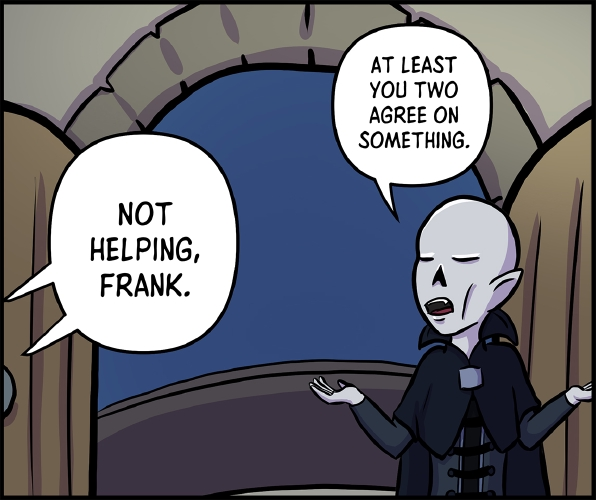 "Panel 6: Frank stands alone in front of the entrance to the balcony, with GM and Veronica supposedly somewhere off panel to the left.  ""Not helping, Frank,"" GM and Veronica yell from off panel.  Frank shrugs. ""At least you two agree on something,"" he says."