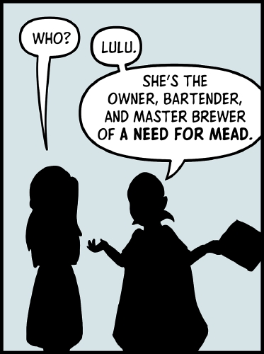 "Panel 2: The silhouettes of Veronica and Frank stand in front of a light grey background. Veronica stands with her arms crossed, while Frank has his arms to either side. One hand is holding the paper with Veronica's character sheet.  ""Who?"" asks Veronica. ""Lulu,"" says Frank. ""She's the owner, bartender, and master brewer of 'A Nead for Mead'"