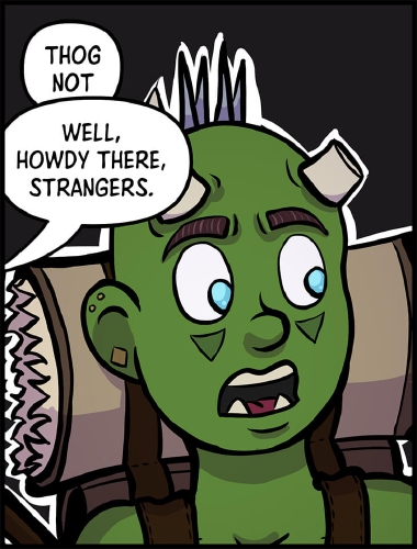 """Panel 6: Close up of Thog's face a black background behind him. He is looking to the right, where Xavros is off panel.  """"Thog not,"""" Thog begins.  However, whatever he was going to say is cut off.  """"Well, howdy there, strangers,"""" says an unknown voice coming from off panel to the right."""