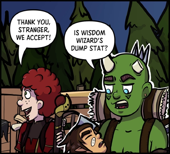 """Panel 7: Xavros has moved close to the cart, facing the stranger whose cloak can be just seen at the side of the panel where it rests on the seat on the front of the cart.  Xavros looks excited and trusting as he says, """"Thank you, stranger. We accept!""""  Behind Xavros, Thog stands further away from the cart, outlined in white.  He is looking down at Horbin in his arms, who is still passed out. He seems unimpressed.  """"Is wisdom wizard's dump stat?"""" Thog asks the unresponsive form of his halfling companion."""