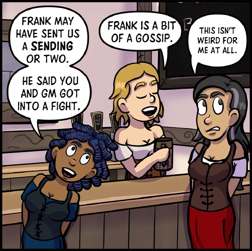 "Panel 7: Anita, Lulu, and Veronica stand around the bar.\ \ ""Frank may have sent us a **Sending** or two,"" says Anita excitedly, leaning towards Veronica.  ""He said you and GM got into a fight.""\ \ Lulu smirks as she picks up her beer.  With her eyes closed and a smug expression on her face she says ""Frank is a bit of a gossip.""  Veronica is visibly uncomfortable by the attention, and looks away from the two woman, grimacing. ""This isn't weird for me at all,"" she mutters to herself."