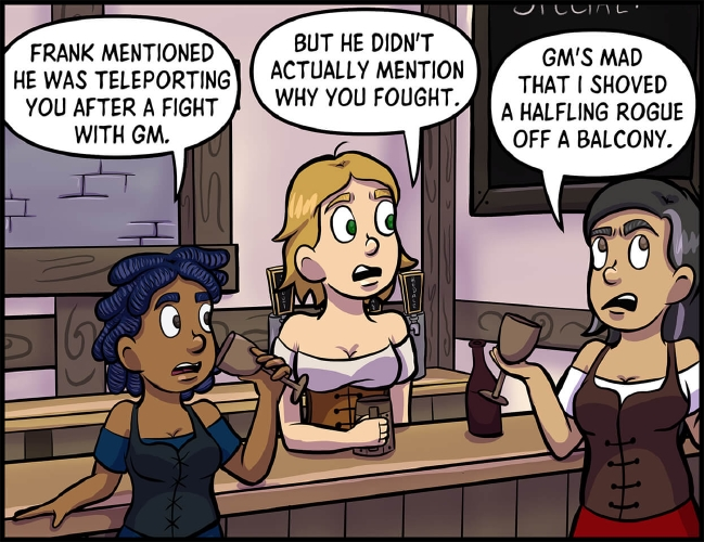 "Panel 2: Anita, Lulu, and Veronica are standing around the tavern bar.  ""Frank mentioned he was teleporting you after a fight with GM,"" says Anita as she takes a sip from her goblet.  ""But he didn't actually mention why you fought,"" continues Lulu.  Veronica rolls her eyes, holding onto her own goblet, and says, ""GM's mad that I shoved a halfling rogue off a balcony."""