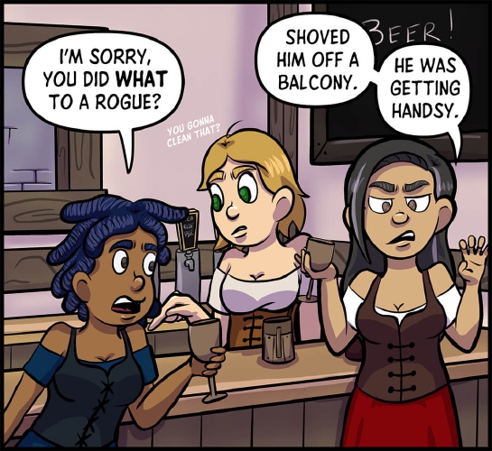"Panel 4: Anita, Lulu, and Veronica stand around a tavern.   Anita is clearly agitated, and is leaning forward gripping her goblet.  ""I'm sorry, you did **what** to a rogue?"" Anita asks.  ""Shoved him off a balcony,"" says Veronica, making a groping motion with the hand not holding a goblet.  ""He was getting handsy.""  Behind the two, Lulu is pointing to somewhere behind Anita. ""Are you gonna clean that?"" she asks quietly, almost to herself."
