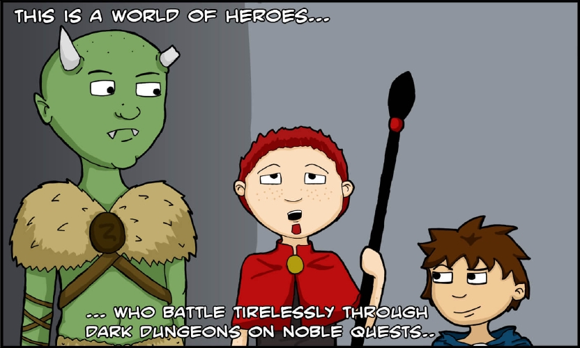 """Panel 1: Three beings stand in a nondescript room. Two of them--a half-orc creature with a broken horn, and a halfling with a blue cloak and the smuggest of faces--are looking at the man standing between them. That man has a red cloak to match his red hair and soul patch, and is gripping a staff in one hand. He is looking up, as if to read the panel's narration above his head.  """"This is a world of heroes,"""" the narrator booms, """"who battle endlessly through dark dungeons on noble quests…"""""""